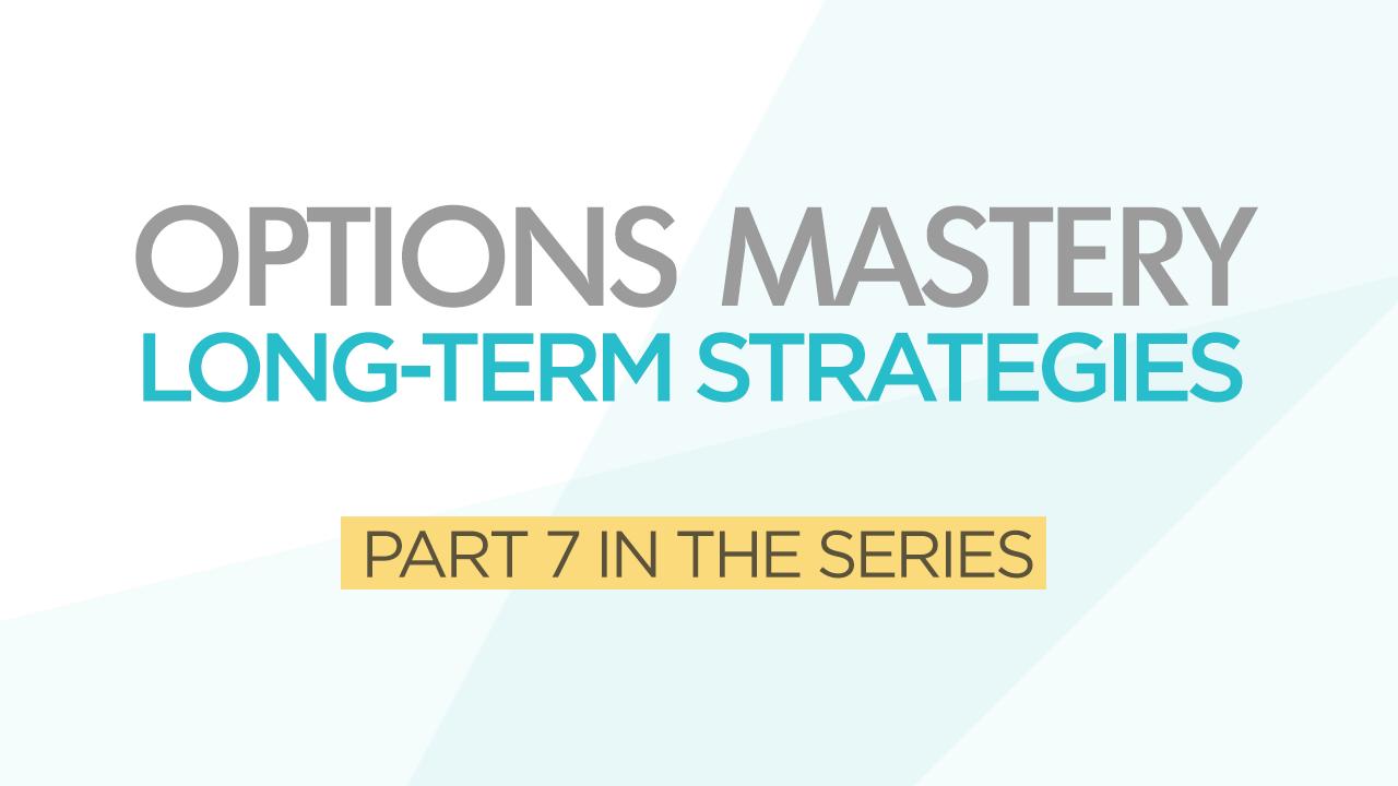 Options Mastery #7: Long-Term Strategies